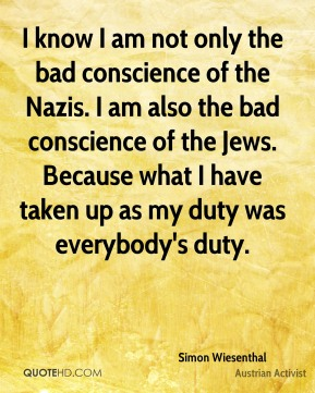 I know I am not only the bad conscience of the Nazis. I am also the bad conscience of the Jews. Because what I have taken up as my duty was everybody's duty.