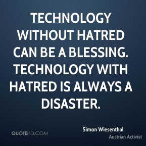 Technology without hatred can be a blessing. Technology with hatred is always a disaster.