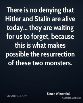There is no denying that Hitler and Stalin are alive today... they are waiting for us to forget, because this is what makes possible the resurrection of these two monsters.