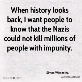 When history looks back, I want people to know that the Nazis could not kill millions of people with impunity.