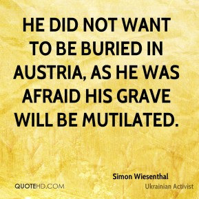 Simon Wiesenthal  - He did not want to be buried in Austria, as he was afraid his grave will be mutilated.