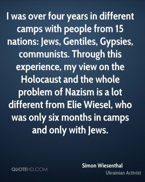 Simon Wiesenthal  - I was over four years in different camps with people from 15 nations: Jews, Gentiles, Gypsies, communists. Through this experience, my view on the Holocaust and the whole problem of Nazism is a lot different from Elie Wiesel, who was only six months in camps and only with Jews.