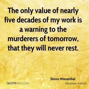 Simon Wiesenthal  - The only value of nearly five decades of my work is a warning to the murderers of tomorrow, that they will never rest.