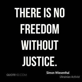 Simon Wiesenthal  - there is no freedom without justice.