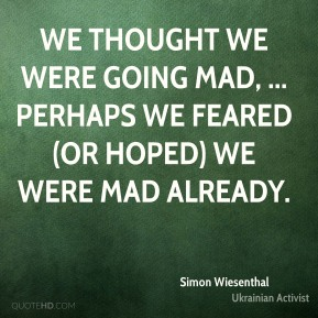 Simon Wiesenthal  - We thought we were going mad, ... Perhaps we feared (or hoped) we were mad already.