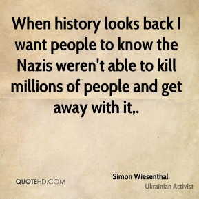 When history looks back I want people to know the Nazis weren't able to kill millions of people and get away with it.