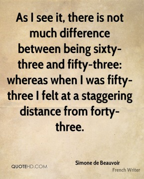 As I see it, there is not much difference between being sixty-three and fifty-three: whereas when I was fifty-three I felt at a staggering distance from forty-three.