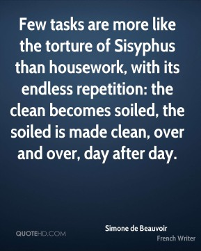Simone de Beauvoir  - Few tasks are more like the torture of Sisyphus than housework, with its endless repetition: the clean becomes soiled, the soiled is made clean, over and over, day after day.
