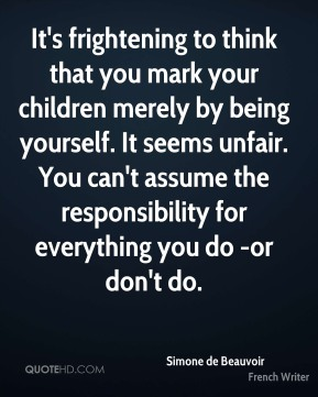 It's frightening to think that you mark your children merely by being yourself. It seems unfair. You can't assume the responsibility for everything you do -or don't do.