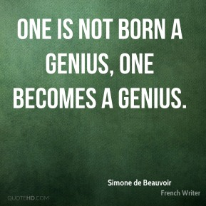 One is not born a genius, one becomes a genius.