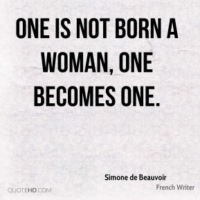 One is not born a woman, one becomes one.