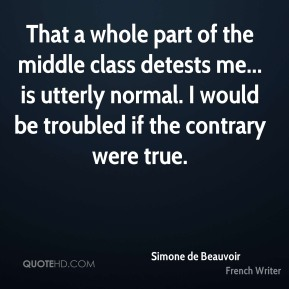 That a whole part of the middle class detests me... is utterly normal. I would be troubled if the contrary were true.