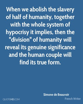 "When we abolish the slavery of half of humanity, together with the whole system of hypocrisy it implies, then the ""division"" of humanity will reveal its genuine significance and the human couple will find its true form."
