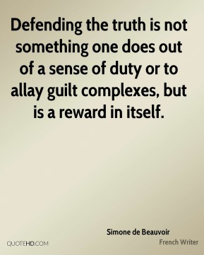 Simone de Beauvoir - Defending the truth is not something one does out of a sense of duty or to allay guilt complexes, but is a reward in itself.