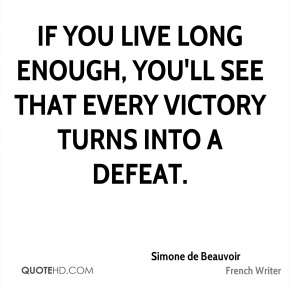 Simone de Beauvoir - If you live long enough, you'll see that every victory turns into a defeat.