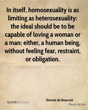 In itself, homosexuality is as limiting as heterosexuality: the ideal should be to be capable of loving a woman or a man; either, a human being, without feeling fear, restraint, or obligation.
