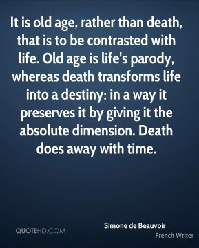 It is old age, rather than death, that is to be contrasted with life. Old age is life's parody, whereas death transforms life into a destiny: in a way it preserves it by giving it the absolute dimension. Death does away with time.