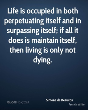 Life is occupied in both perpetuating itself and in surpassing itself; if all it does is maintain itself, then living is only not dying.