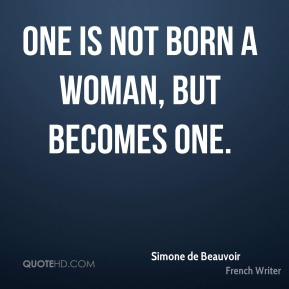 One is not born a woman, but becomes one.