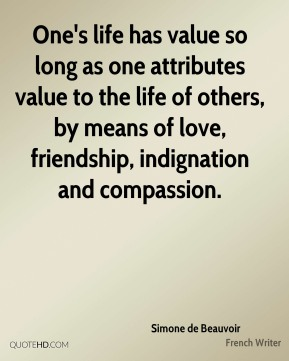 Simone de Beauvoir - One's life has value so long as one attributes value to the life of others, by means of love, friendship, indignation and compassion.