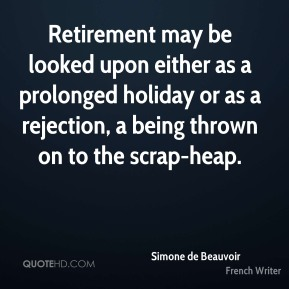 Retirement may be looked upon either as a prolonged holiday or as a rejection, a being thrown on to the scrap-heap.
