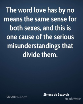 The word love has by no means the same sense for both sexes, and this is one cause of the serious misunderstandings that divide them.