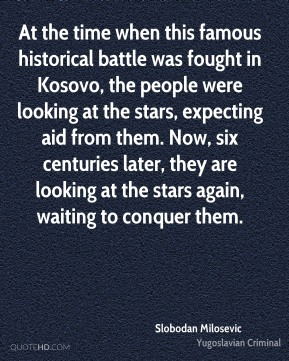 Slobodan Milosevic - At the time when this famous historical battle was fought in Kosovo, the people were looking at the stars, expecting aid from them. Now, six centuries later, they are looking at the stars again, waiting to conquer them.