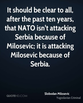 Slobodan Milosevic - It should be clear to all, after the past ten years, that NATO isn't attacking Serbia because of Milosevic; it is attacking Milosevic because of Serbia.