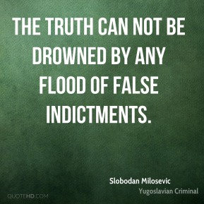 The truth can not be drowned by any flood of false indictments.