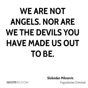 We are not angels. Nor are we the devils you have made us out to be.