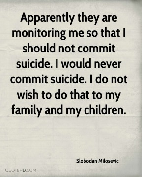 Apparently they are monitoring me so that I should not commit suicide. I would never commit suicide. I do not wish to do that to my family and my children.