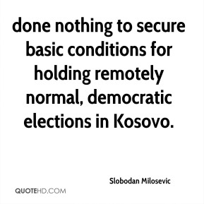 done nothing to secure basic conditions for holding remotely normal, democratic elections in Kosovo.