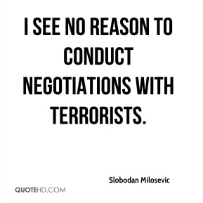 I see no reason to conduct negotiations with terrorists.