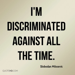 Slobodan Milosevic  - I'm discriminated against all the time.