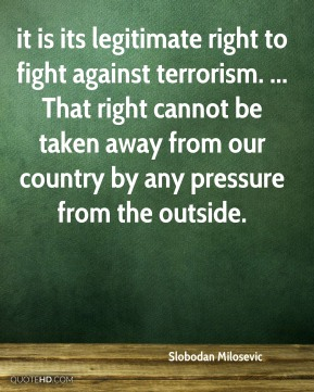 it is its legitimate right to fight against terrorism. ... That right cannot be taken away from our country by any pressure from the outside.