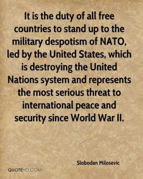 Slobodan Milosevic  - It is the duty of all free countries to stand up to the military despotism of NATO, led by the United States, which is destroying the United Nations system and represents the most serious threat to international peace and security since World War II.