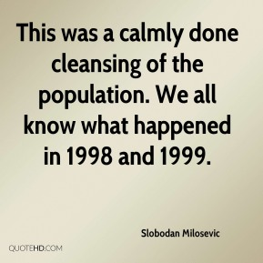 This was a calmly done cleansing of the population. We all know what happened in 1998 and 1999.