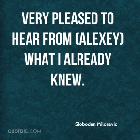 very pleased to hear from (Alexey) what I already knew.