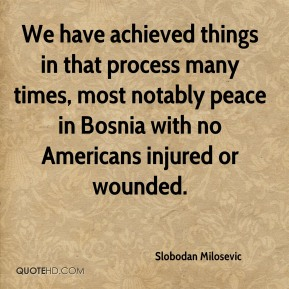 Slobodan Milosevic  - We have achieved things in that process many times, most notably peace in Bosnia with no Americans injured or wounded.