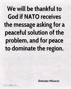Slobodan Milosevic  - We will be thankful to God if NATO receives the message asking for a peaceful solution of the problem, and for peace to dominate the region.