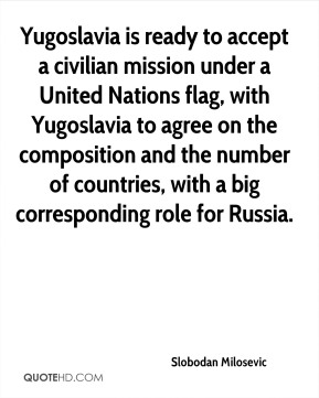 Yugoslavia is ready to accept a civilian mission under a United Nations flag, with Yugoslavia to agree on the composition and the number of countries, with a big corresponding role for Russia.