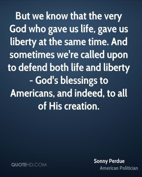 Sonny Perdue - But we know that the very God who gave us life, gave us liberty at the same time. And sometimes we're called upon to defend both life and liberty - God's blessings to Americans, and indeed, to all of His creation.