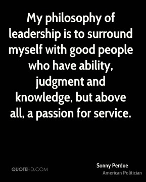 My philosophy of leadership is to surround myself with good people who have ability, judgment and knowledge, but above all, a passion for service.