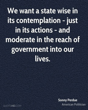 We want a state wise in its contemplation - just in its actions - and moderate in the reach of government into our lives.