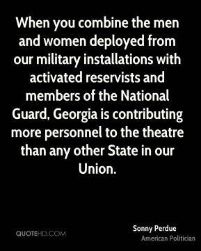 When you combine the men and women deployed from our military installations with activated reservists and members of the National Guard, Georgia is contributing more personnel to the theatre than any other State in our Union.