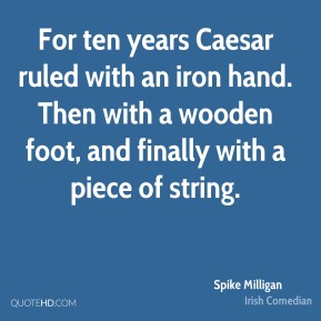 Spike Milligan - For ten years Caesar ruled with an iron hand. Then with a wooden foot, and finally with a piece of string.