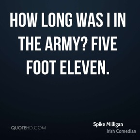 Spike Milligan - How long was I in the army? Five foot eleven.