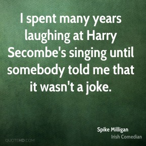 I spent many years laughing at Harry Secombe's singing until somebody told me that it wasn't a joke.