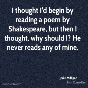 Spike Milligan - I thought I'd begin by reading a poem by Shakespeare, but then I thought, why should I? He never reads any of mine.