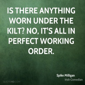 Is there anything worn under the kilt? No, it's all in perfect working order.